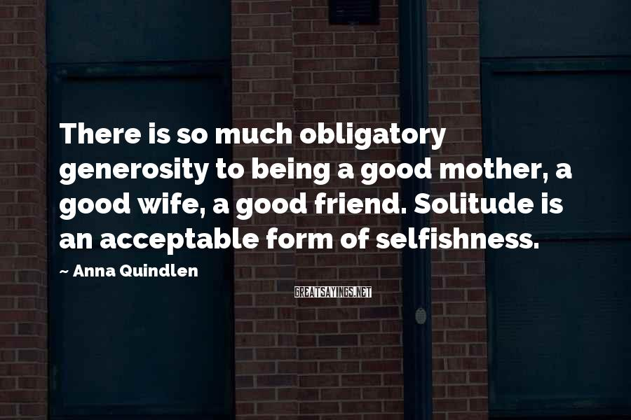 Anna Quindlen Sayings: There is so much obligatory generosity to being a good mother, a good wife, a