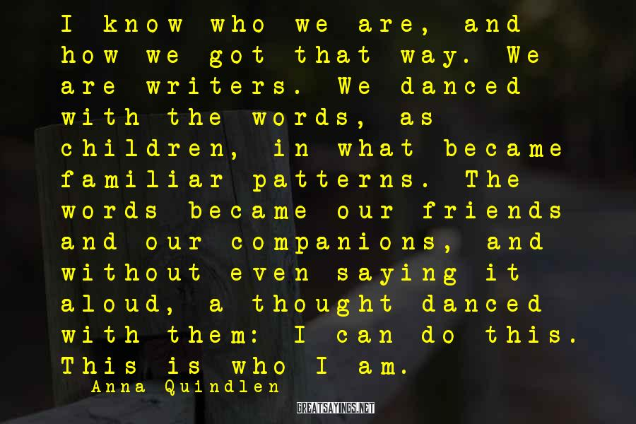 Anna Quindlen Sayings: I know who we are, and how we got that way. We are writers. We