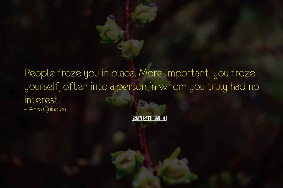 Anna Quindlen Sayings: People froze you in place. More important, you froze yourself, often into a person in