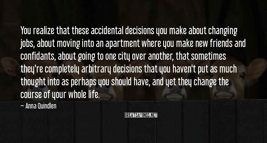 Anna Quindlen Sayings: You realize that these accidental decisions you make about changing jobs, about moving into an