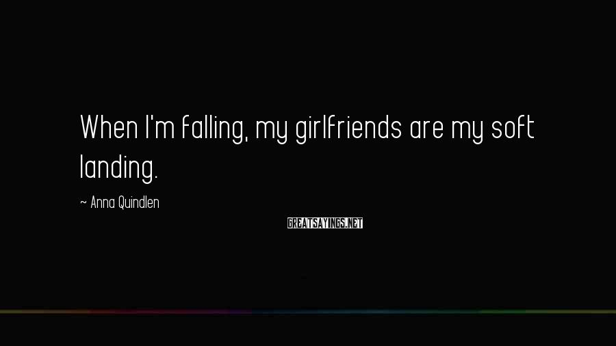 Anna Quindlen Sayings: When I'm falling, my girlfriends are my soft landing.