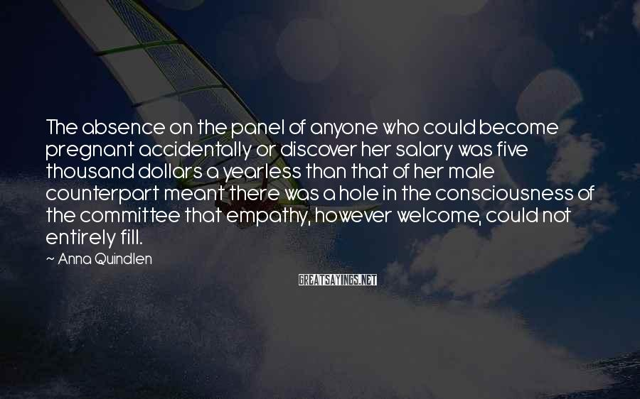 Anna Quindlen Sayings: The absence on the panel of anyone who could become pregnant accidentally or discover her