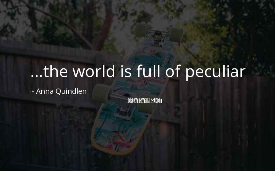 Anna Quindlen Sayings: ...the world is full of peculiar
