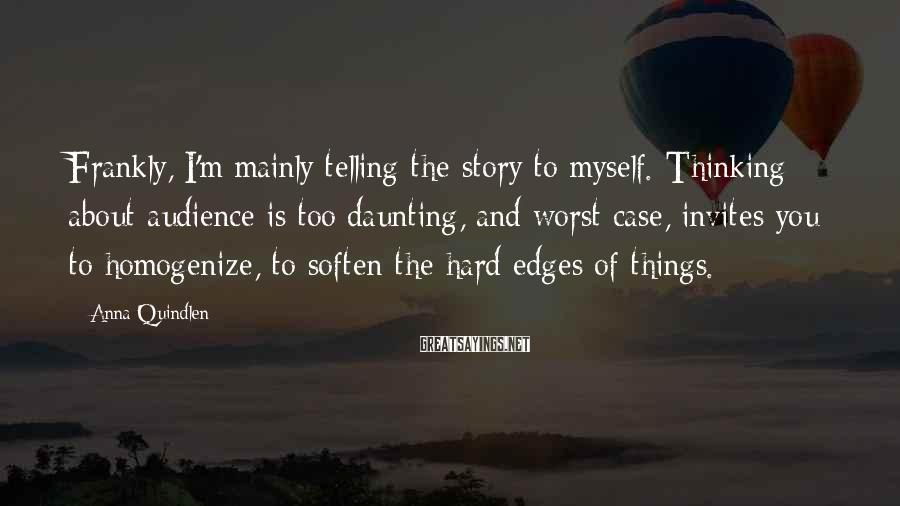 Anna Quindlen Sayings: Frankly, I'm mainly telling the story to myself. Thinking about audience is too daunting, and