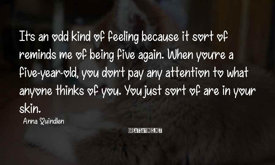Anna Quindlen Sayings: It's an odd kind of feeling because it sort of reminds me of being five