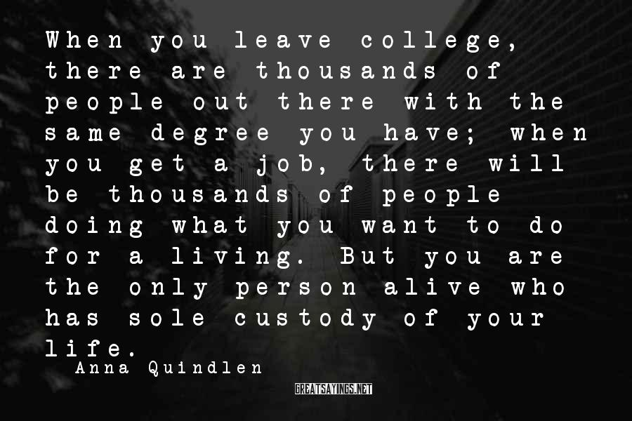 Anna Quindlen Sayings: When you leave college, there are thousands of people out there with the same degree