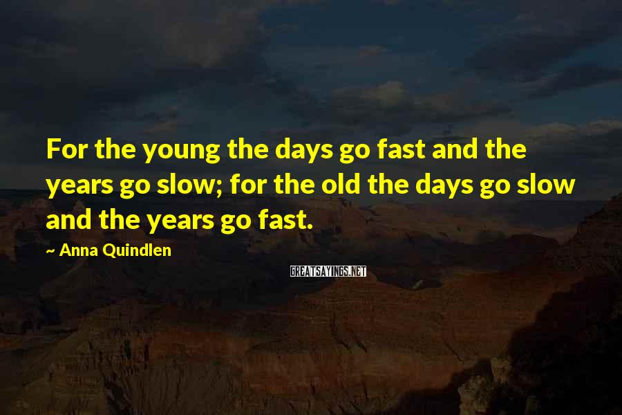 Anna Quindlen Sayings: For the young the days go fast and the years go slow; for the old