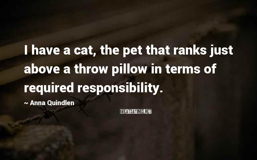 Anna Quindlen Sayings: I have a cat, the pet that ranks just above a throw pillow in terms