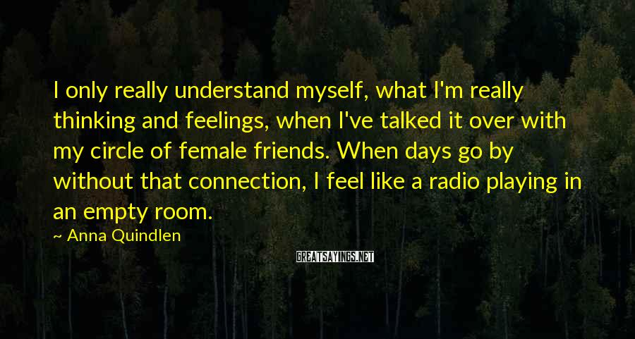 Anna Quindlen Sayings: I only really understand myself, what I'm really thinking and feelings, when I've talked it