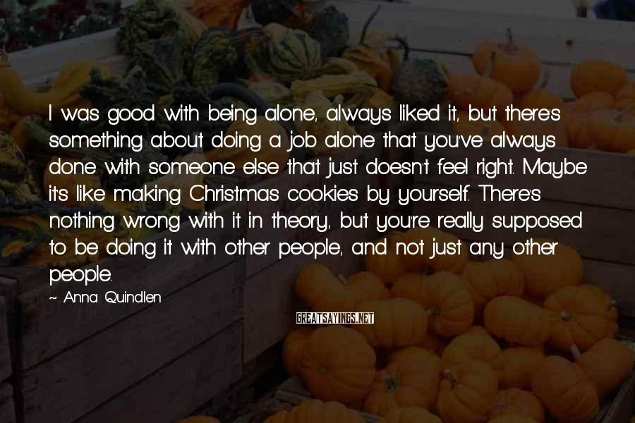 Anna Quindlen Sayings: I was good with being alone, always liked it, but there's something about doing a