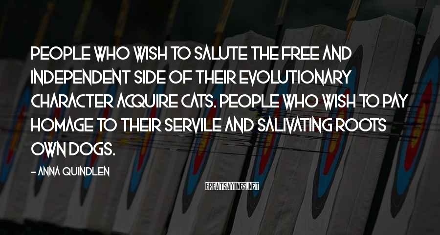Anna Quindlen Sayings: People who wish to salute the free and independent side of their evolutionary character acquire