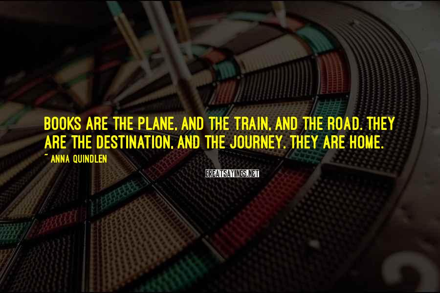 Anna Quindlen Sayings: Books are the plane, and the train, and the road. They are the destination, and