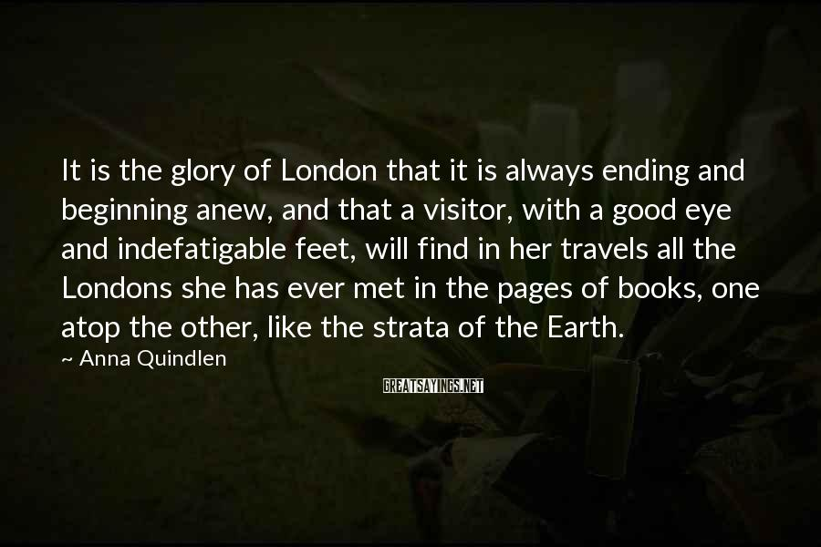 Anna Quindlen Sayings: It is the glory of London that it is always ending and beginning anew, and