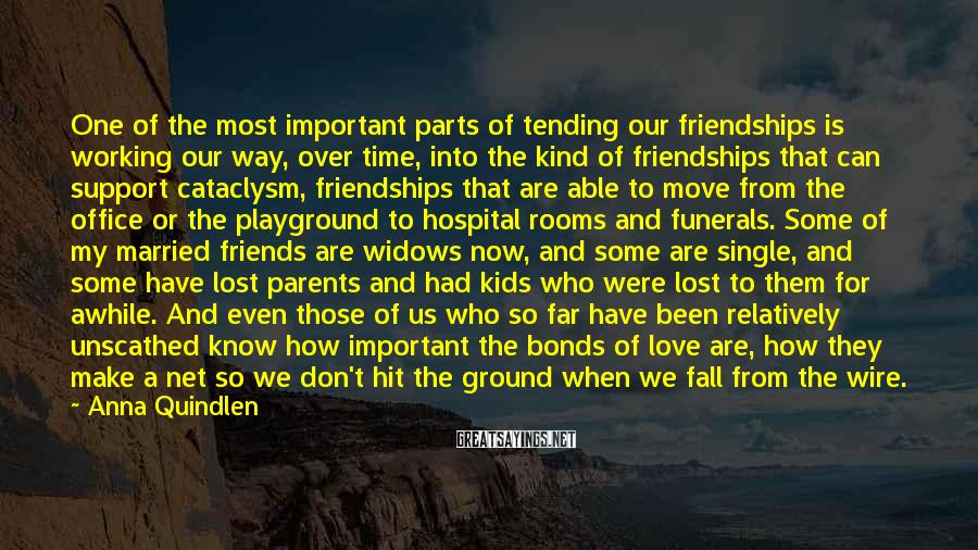 Anna Quindlen Sayings: One of the most important parts of tending our friendships is working our way, over