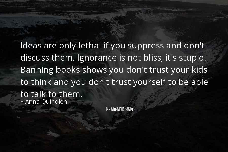 Anna Quindlen Sayings: Ideas are only lethal if you suppress and don't discuss them. Ignorance is not bliss,