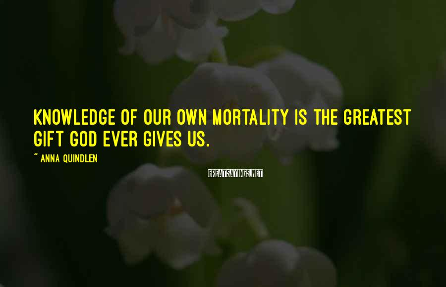 Anna Quindlen Sayings: Knowledge of our own mortality is the greatest gift God ever gives us.