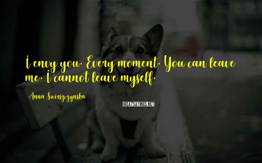 Anna Swirszczynska Sayings: I envy you. Every moment. You can leave me. I cannot leave myself.