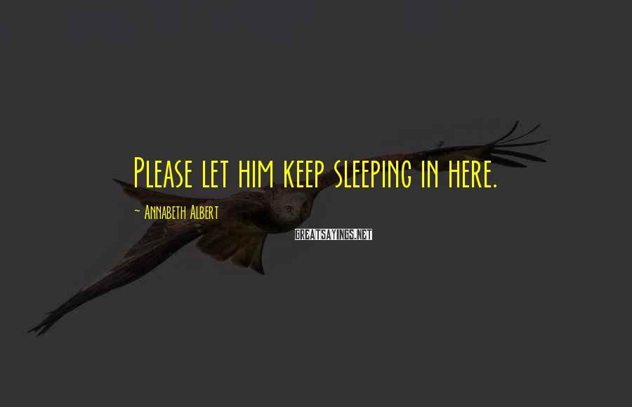 Annabeth Albert Sayings: Please let him keep sleeping in here.