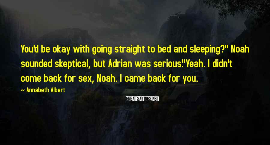 """Annabeth Albert Sayings: You'd be okay with going straight to bed and sleeping?"""" Noah sounded skeptical, but Adrian"""