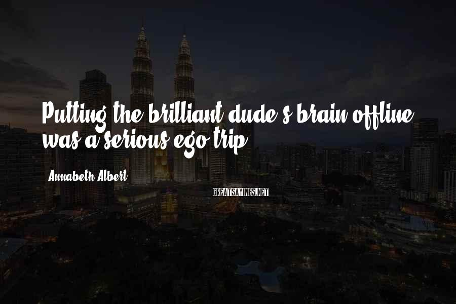 Annabeth Albert Sayings: Putting the brilliant dude's brain offline was a serious ego trip.