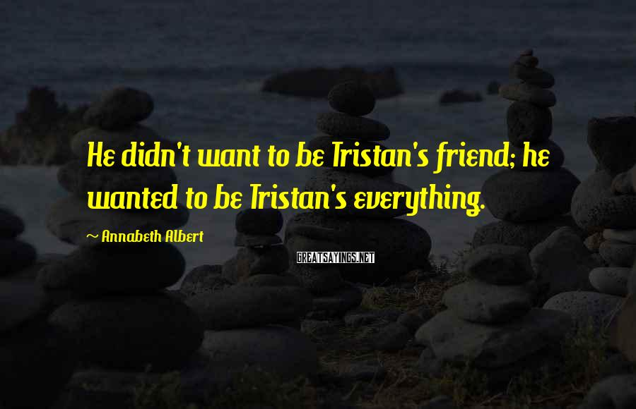 Annabeth Albert Sayings: He didn't want to be Tristan's friend; he wanted to be Tristan's everything.