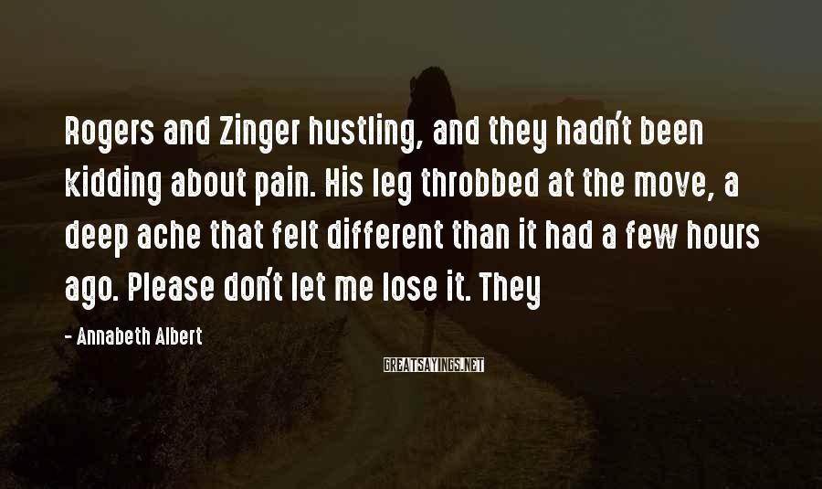 Annabeth Albert Sayings: Rogers and Zinger hustling, and they hadn't been kidding about pain. His leg throbbed at