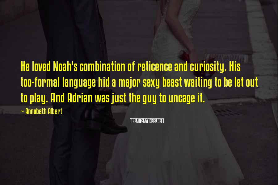 Annabeth Albert Sayings: He loved Noah's combination of reticence and curiosity. His too-formal language hid a major sexy