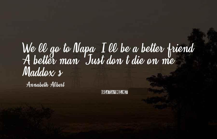 Annabeth Albert Sayings: We'll go to Napa. I'll be a better friend. A better man. Just don't die