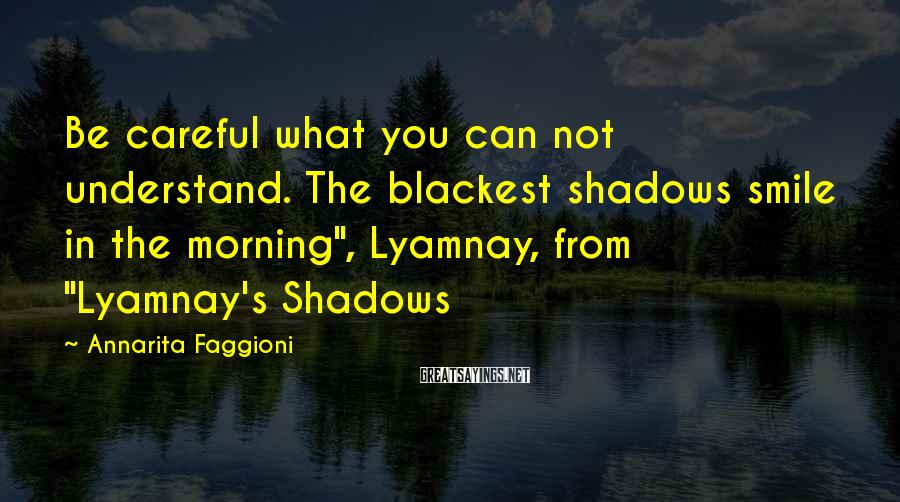 "Annarita Faggioni Sayings: Be careful what you can not understand. The blackest shadows smile in the morning"", Lyamnay,"