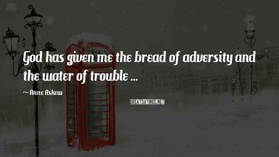 Anne Askew Sayings: God has given me the bread of adversity and the water of trouble ...