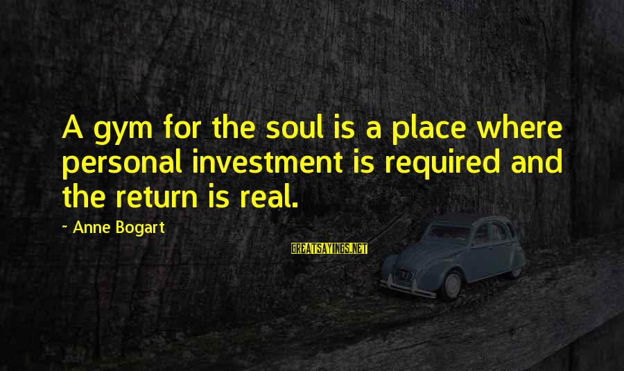 Anne B Real Sayings By Anne Bogart: A gym for the soul is a place where personal investment is required and the