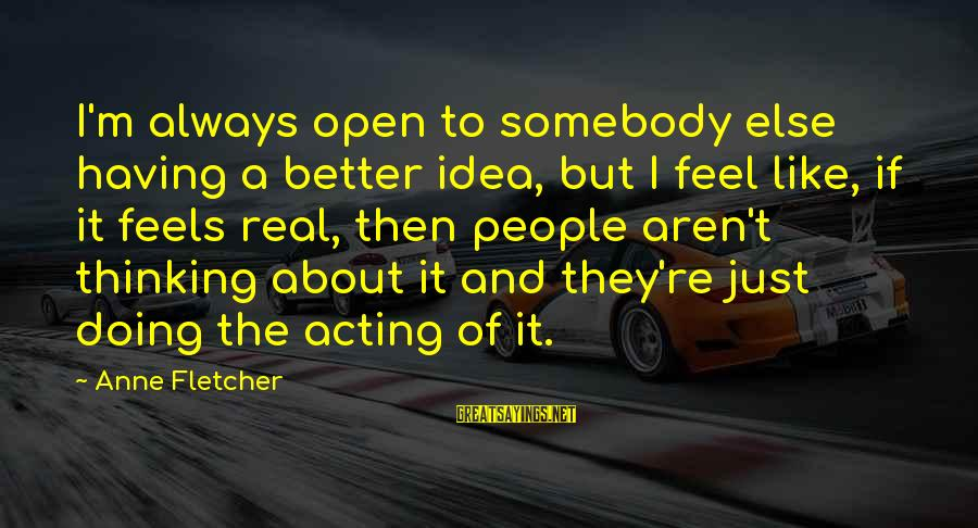 Anne B Real Sayings By Anne Fletcher: I'm always open to somebody else having a better idea, but I feel like, if