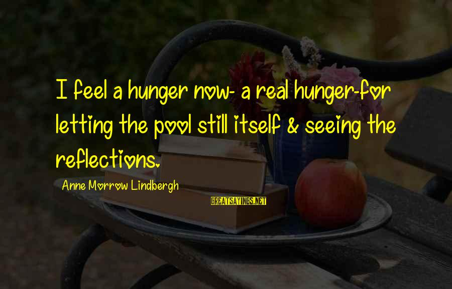 Anne B Real Sayings By Anne Morrow Lindbergh: I feel a hunger now- a real hunger-for letting the pool still itself & seeing