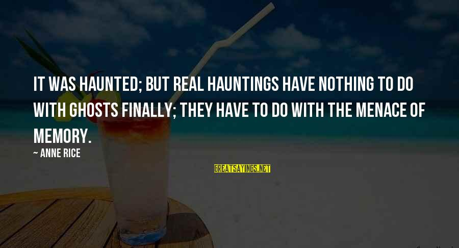 Anne B Real Sayings By Anne Rice: It was haunted; but real hauntings have nothing to do with ghosts finally; they have