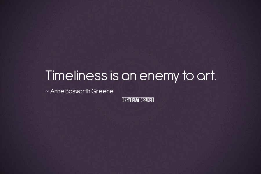 Anne Bosworth Greene Sayings: Timeliness is an enemy to art.