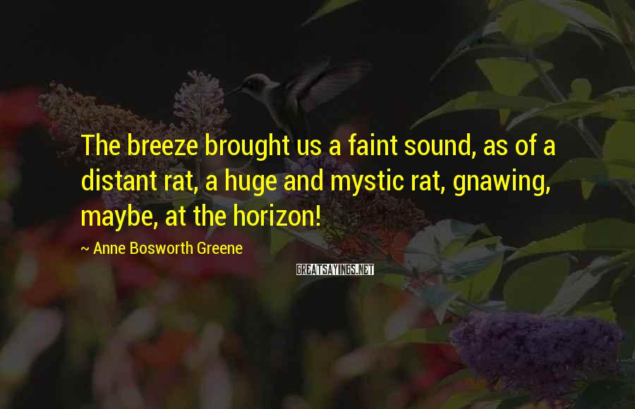 Anne Bosworth Greene Sayings: The breeze brought us a faint sound, as of a distant rat, a huge and