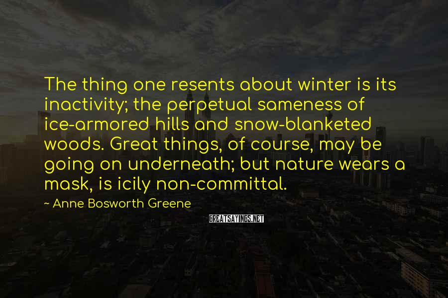 Anne Bosworth Greene Sayings: The thing one resents about winter is its inactivity; the perpetual sameness of ice-armored hills