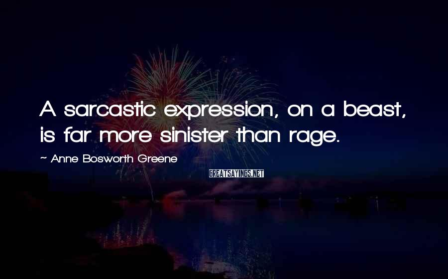 Anne Bosworth Greene Sayings: A sarcastic expression, on a beast, is far more sinister than rage.