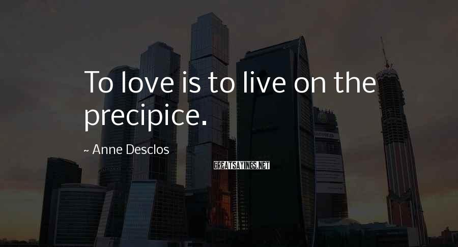 Anne Desclos Sayings: To love is to live on the precipice.