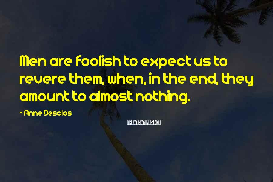 Anne Desclos Sayings: Men are foolish to expect us to revere them, when, in the end, they amount
