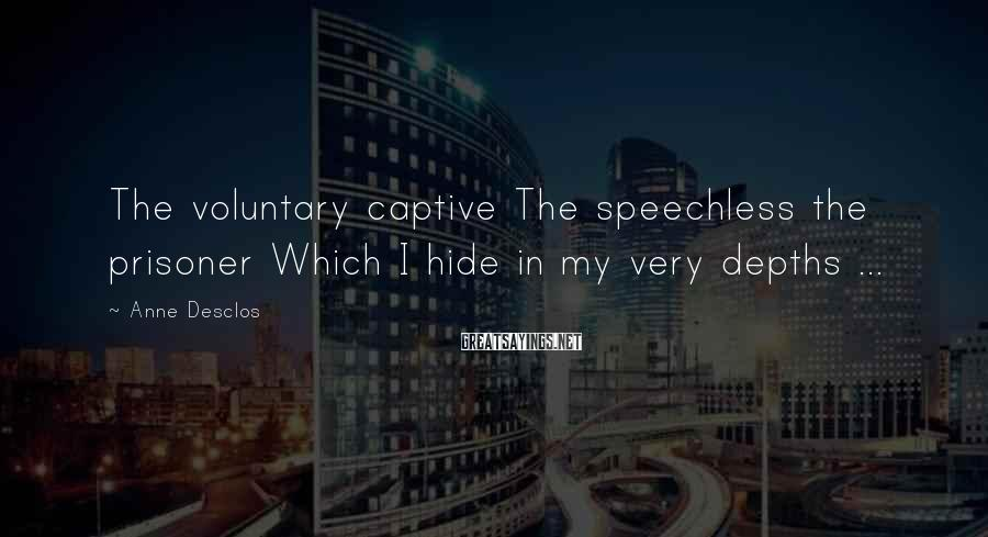 Anne Desclos Sayings: The voluntary captive The speechless the prisoner Which I hide in my very depths ...