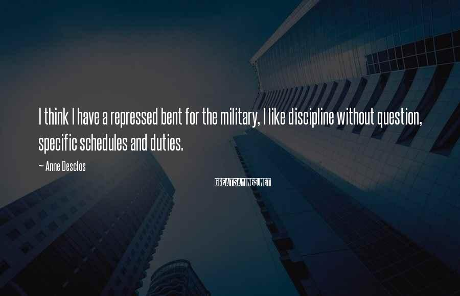 Anne Desclos Sayings: I think I have a repressed bent for the military, I like discipline without question,