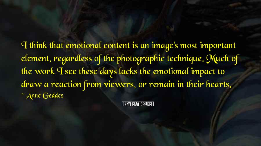 Anne Geddes Sayings: I think that emotional content is an image's most important element, regardless of the photographic