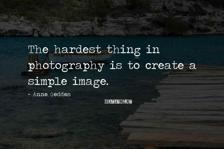 Anne Geddes Sayings: The hardest thing in photography is to create a simple image.