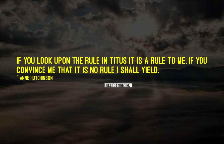 Anne Hutchinson Sayings: If you look upon the rule in Titus it is a rule to me. If
