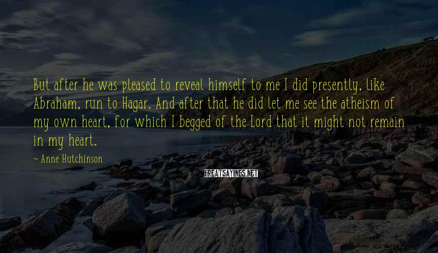 Anne Hutchinson Sayings: But after he was pleased to reveal himself to me I did presently, like Abraham,