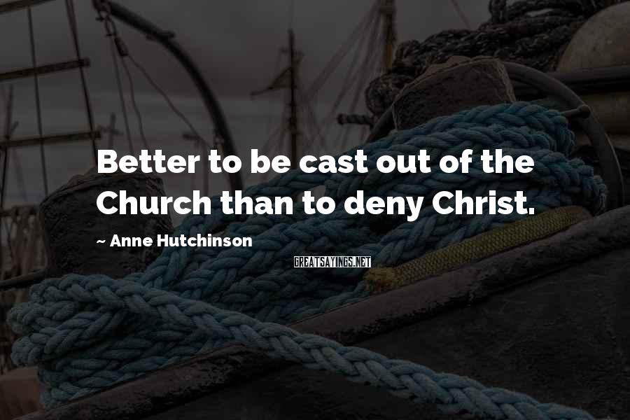 Anne Hutchinson Sayings: Better to be cast out of the Church than to deny Christ.