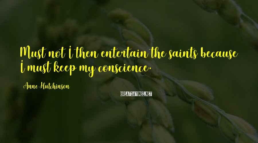 Anne Hutchinson Sayings: Must not I then entertain the saints because I must keep my conscience.
