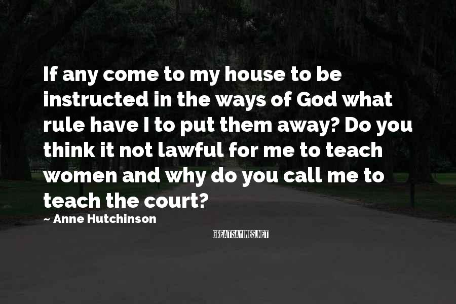 Anne Hutchinson Sayings: If any come to my house to be instructed in the ways of God what
