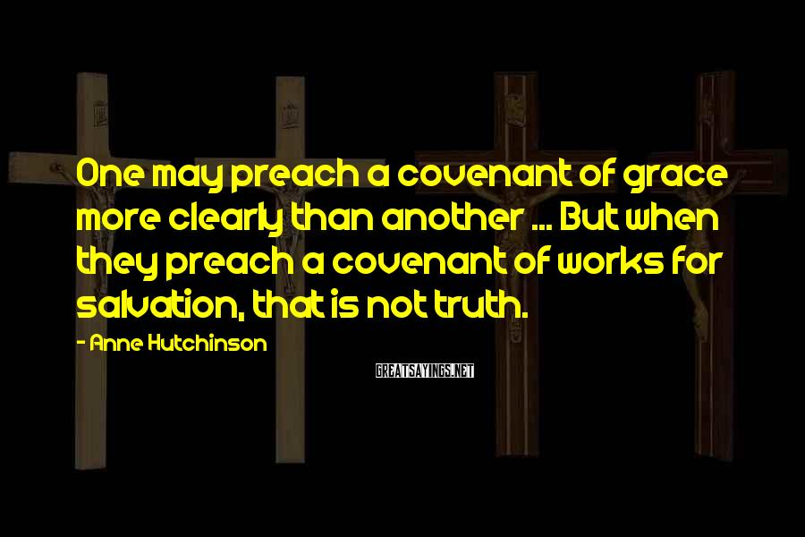 Anne Hutchinson Sayings: One may preach a covenant of grace more clearly than another ... But when they